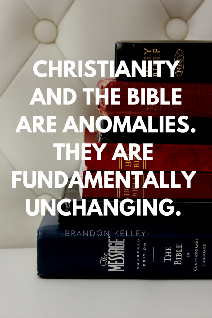 Christianity and the Bible are anomalies. They are fundamentally unchanging.