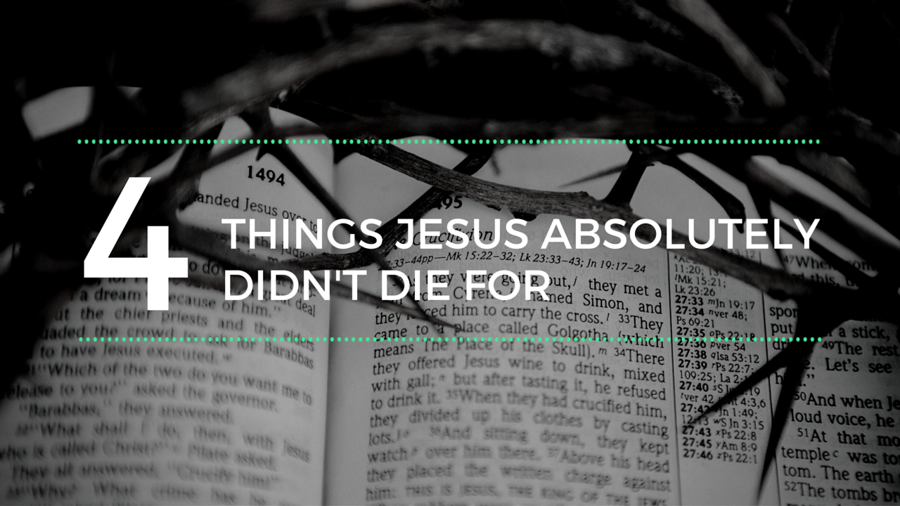 4 Things Jesus Absolutely Didn't Die For
