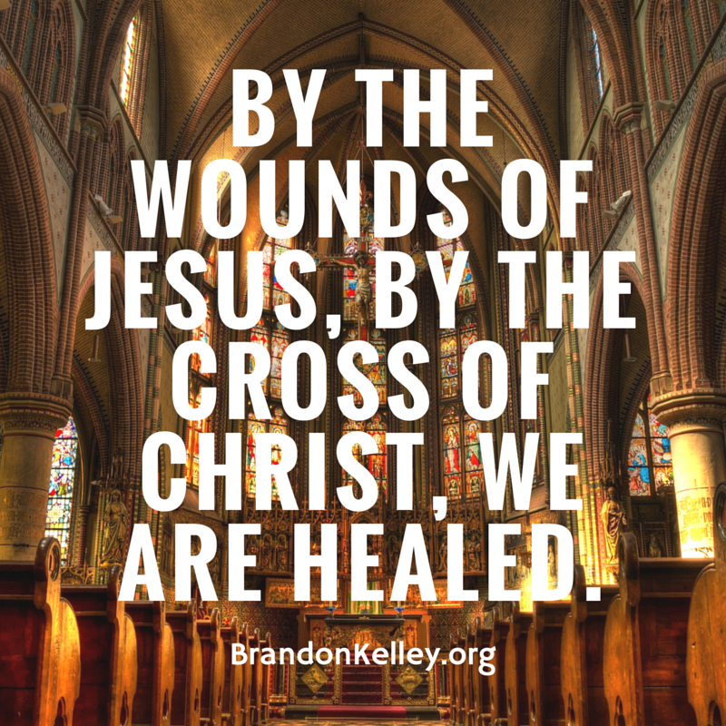 By the wounds of Jesus, by the cross of Christ, we are healed.