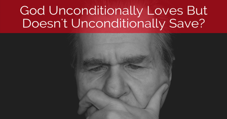 God Unconditionally Loves But Doesn't Unconditionally Save?