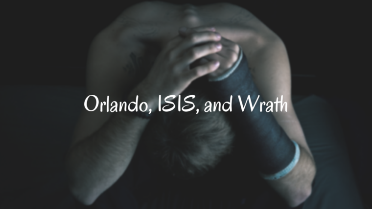 Orlando, ISIS, and Wrath