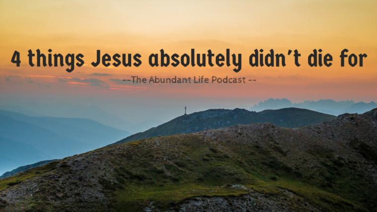 4 things jesus absolutely didn't die for