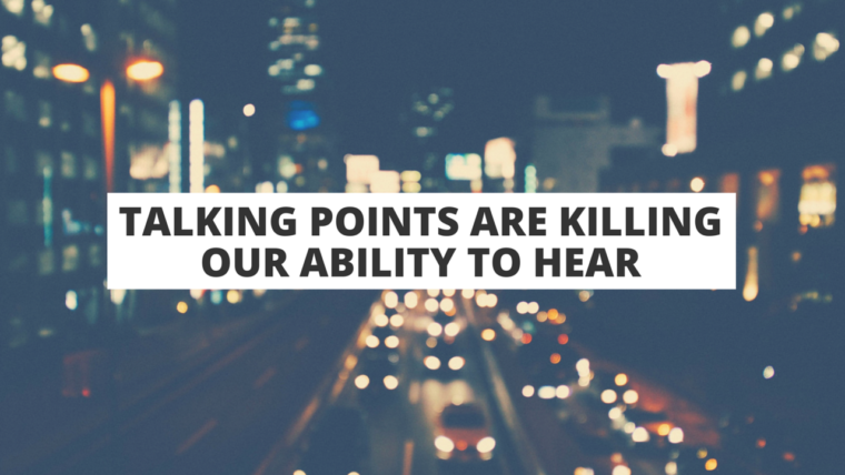 Talking Points Are Killing Our Ability to Hear