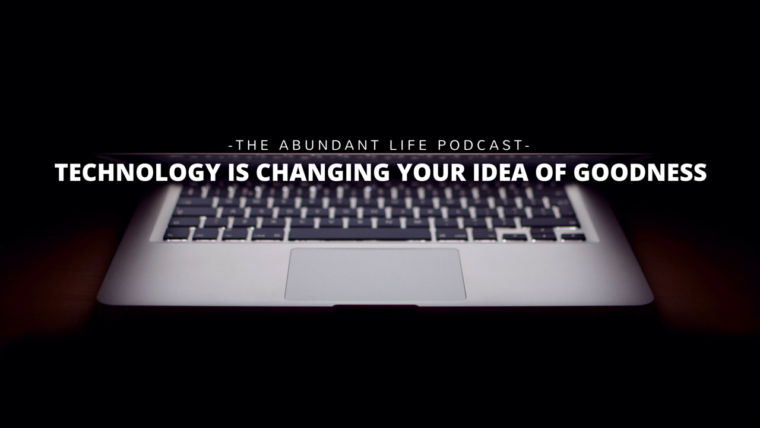 Technology is Changing Your Idea of Goodness