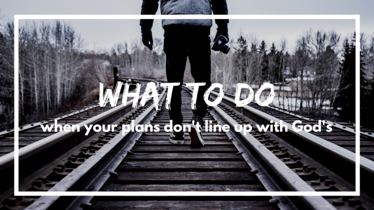 What to do when your plans don't line up with God's