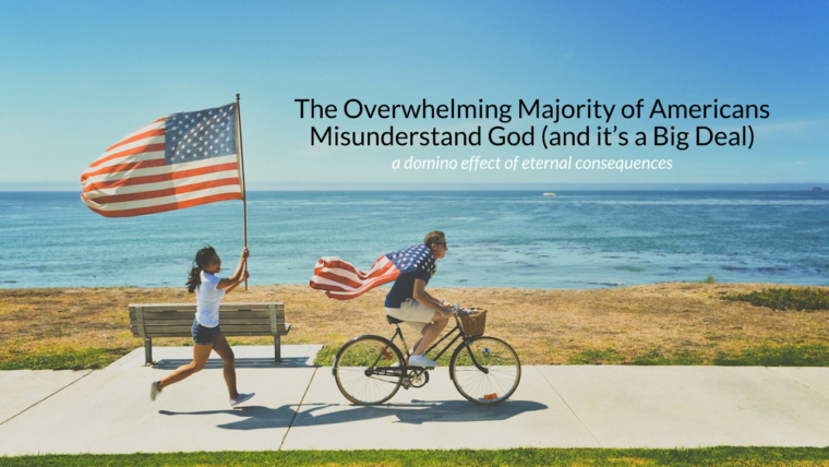 The Overwhelming Majority of Americans Misunderstand God (and it's a Big Deal)