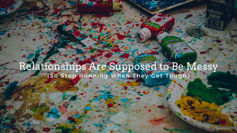 Relationships Are Supposed to Be Messy (So Stop Running When They Get Tough)
