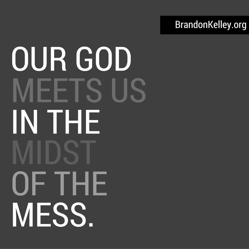 Our God meets us in the midst of the mess.