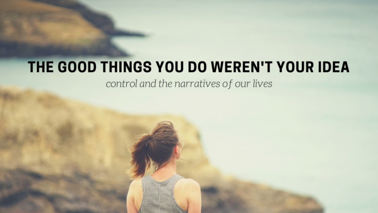 The Good Things You Do Weren't Your Idea