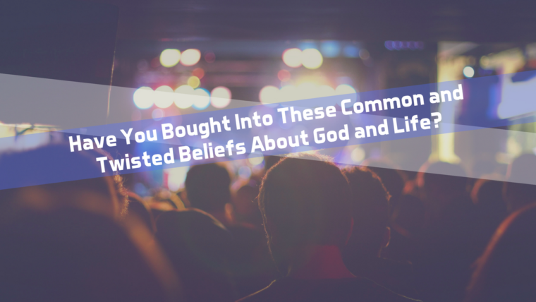 Have You Bought Into These Common and Twisted Beliefs About God and Life?