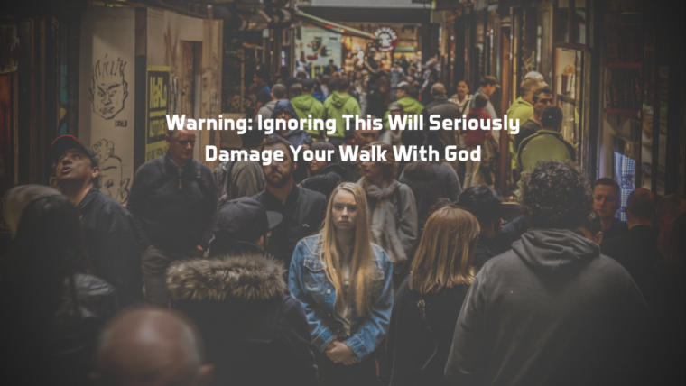 Warning: Ignoring This Will Seriously Damage Your Walk With God